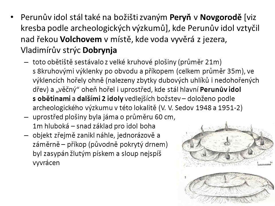 Perunův idol stál také na božišti zvaným Peryň v Novgorodě [viz kresba podle archeologických výzkumů], kde Perunův idol vztyčil nad řekou Volchovem v místě, kde voda vyvěrá z jezera, Vladimírův strýc Dobrynja